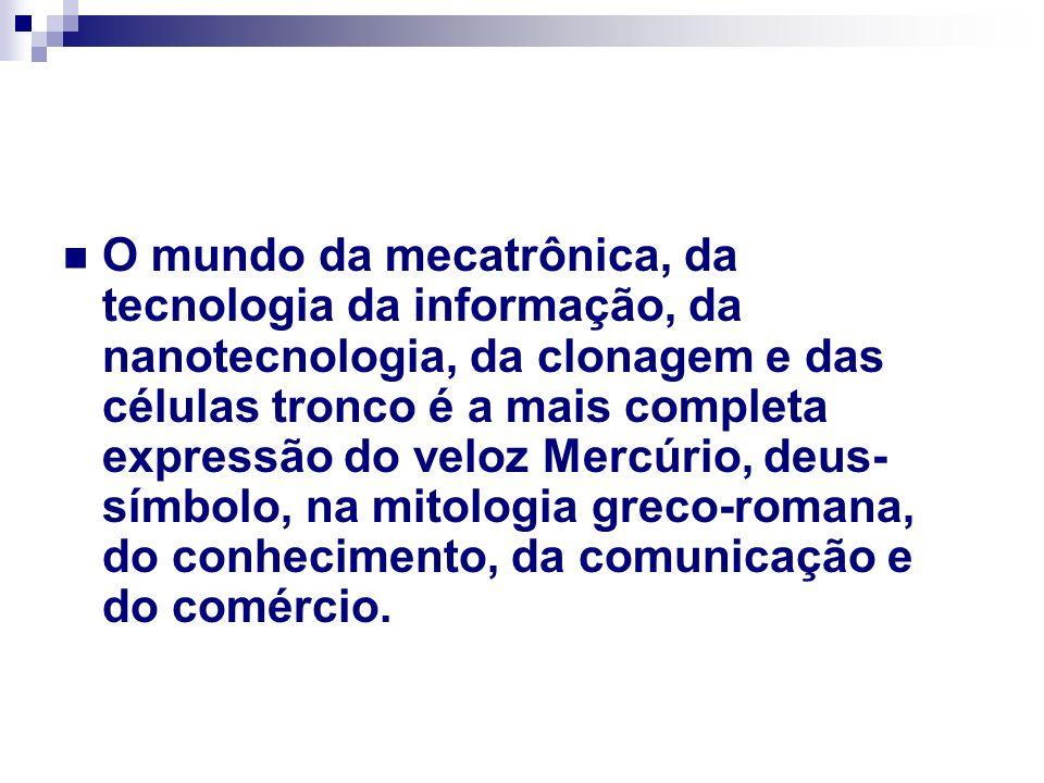 O mundo da mecatrônica, da tecnologia da informação, da nanotecnologia, da clonagem e das células tronco é a mais completa expressão do veloz Mercúrio, deus-símbolo, na mitologia greco-romana, do conhecimento, da comunicação e do comércio.