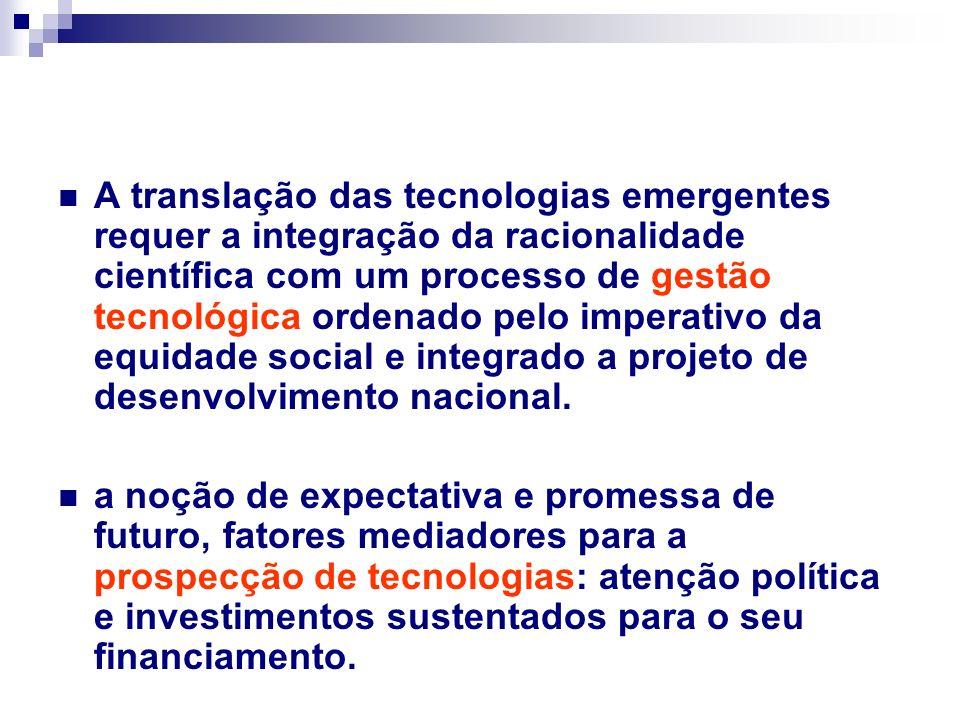 A translação das tecnologias emergentes requer a integração da racionalidade científica com um processo de gestão tecnológica ordenado pelo imperativo da equidade social e integrado a projeto de desenvolvimento nacional.