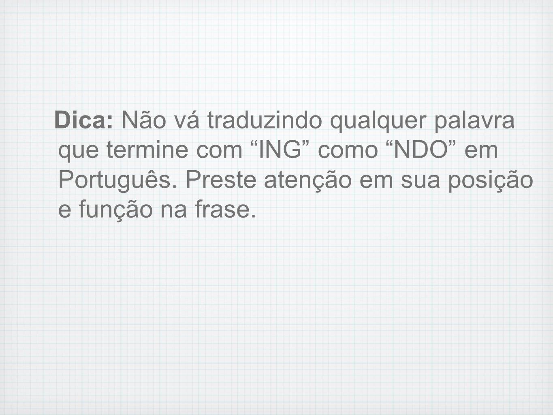 Dica: Não vá traduzindo qualquer palavra que termine com ING como NDO em Português.