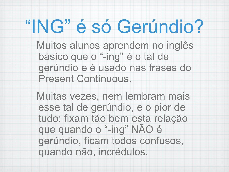 ING é só Gerúndio Muitos alunos aprendem no inglês básico que o -ing é o tal de gerúndio e é usado nas frases do Present Continuous.