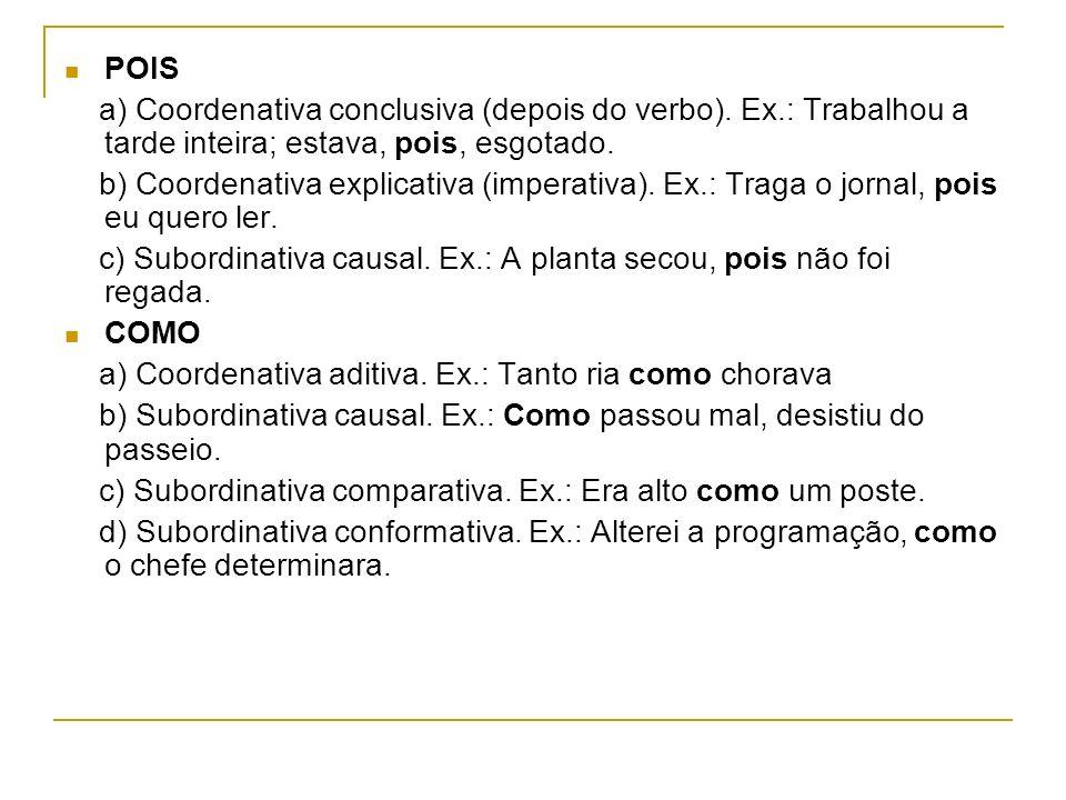 POIS a) Coordenativa conclusiva (depois do verbo). Ex.: Trabalhou a tarde inteira; estava, pois, esgotado.