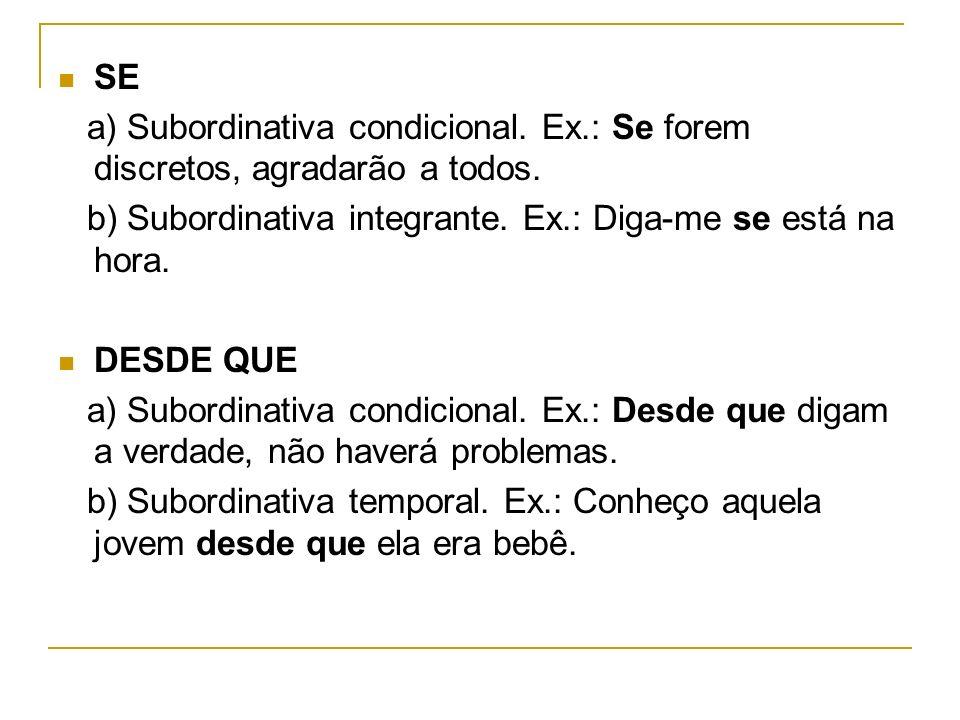 SE a) Subordinativa condicional. Ex.: Se forem discretos, agradarão a todos. b) Subordinativa integrante. Ex.: Diga-me se está na hora.