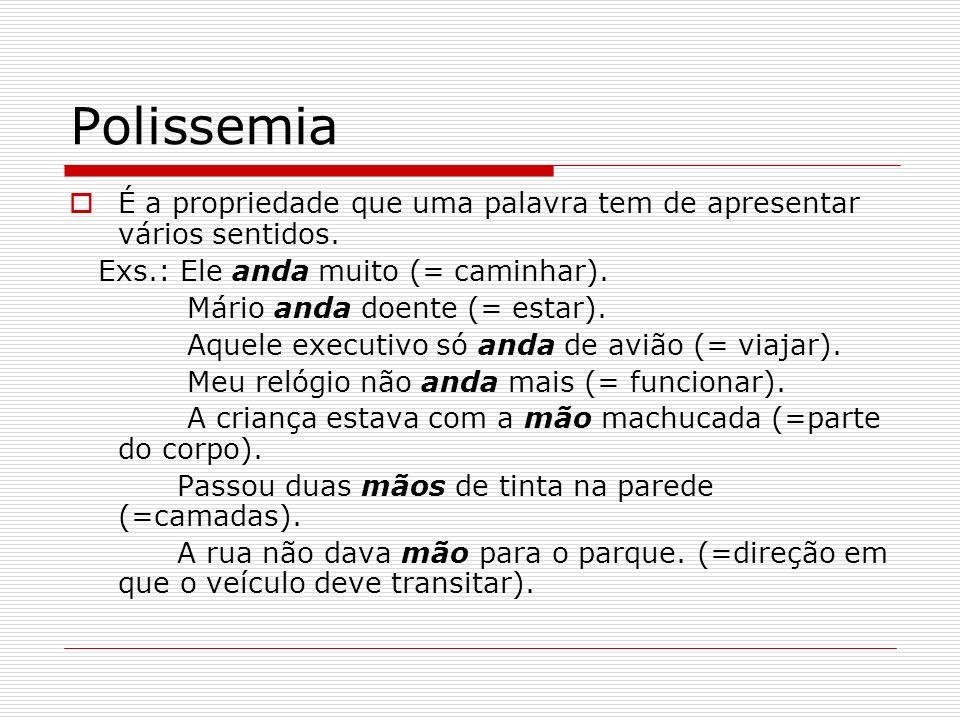 Polissemia É a propriedade que uma palavra tem de apresentar vários sentidos. Exs.: Ele anda muito (= caminhar).