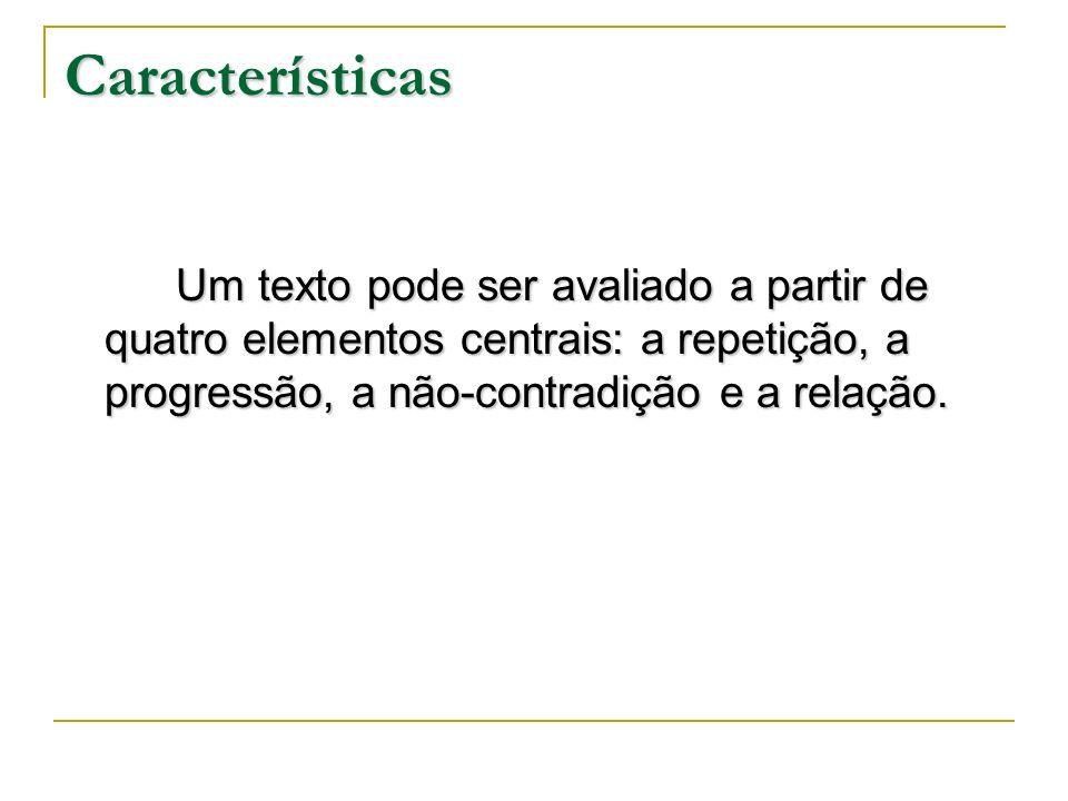 Características Um texto pode ser avaliado a partir de quatro elementos centrais: a repetição, a progressão, a não-contradição e a relação.