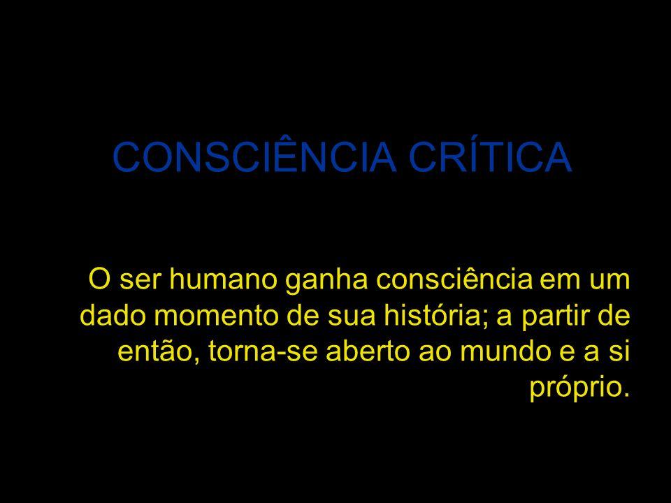CONSCIÊNCIA CRÍTICA O ser humano ganha consciência em um dado momento de sua história; a partir de então, torna-se aberto ao mundo e a si próprio.