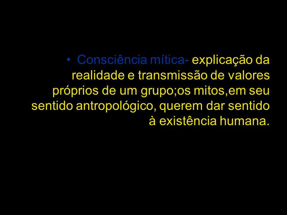Consciência mítica- explicação da realidade e transmissão de valores próprios de um grupo;os mitos,em seu sentido antropológico, querem dar sentido à existência humana.
