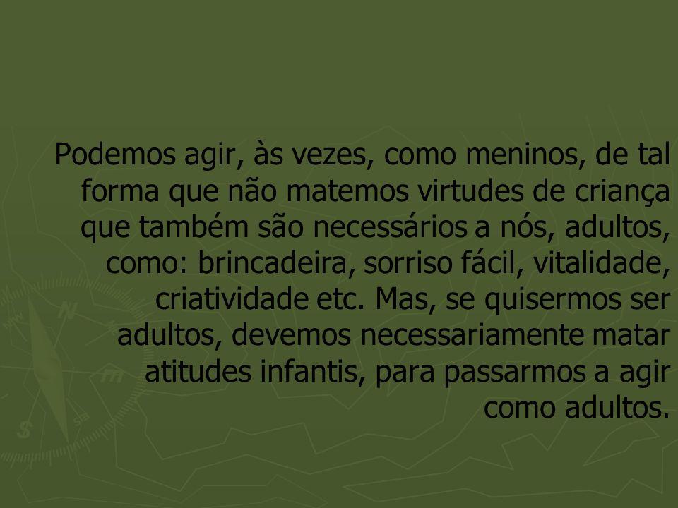Podemos agir, às vezes, como meninos, de tal forma que não matemos virtudes de criança que também são necessários a nós, adultos, como: brincadeira, sorriso fácil, vitalidade, criatividade etc.