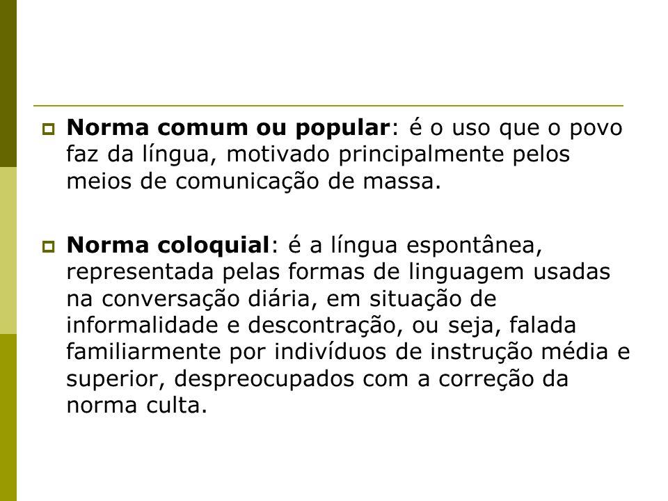 Norma comum ou popular: é o uso que o povo faz da língua, motivado principalmente pelos meios de comunicação de massa.