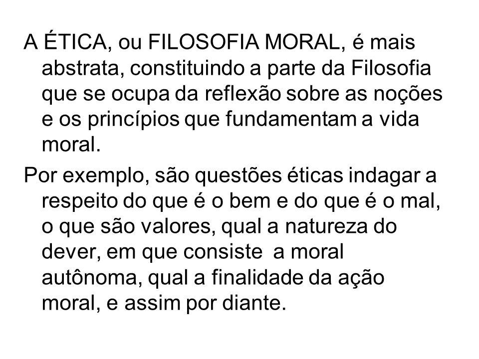A ÉTICA, ou FILOSOFIA MORAL, é mais abstrata, constituindo a parte da Filosofia que se ocupa da reflexão sobre as noções e os princípios que fundamentam a vida moral.