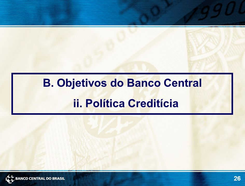 B. Objetivos do Banco Central ii. Política Creditícia