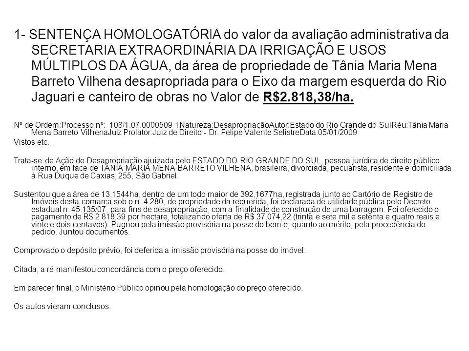 1- SENTENÇA HOMOLOGATÓRIA do valor da avaliação administrativa da SECRETARIA EXTRAORDINÁRIA DA IRRIGAÇÃO E USOS MÚLTIPLOS DA ÁGUA, da área de propriedade de Tânia Maria Mena Barreto Vilhena desapropriada para o Eixo da margem esquerda do Rio Jaguari e canteiro de obras no Valor de R$2.818,38/ha.