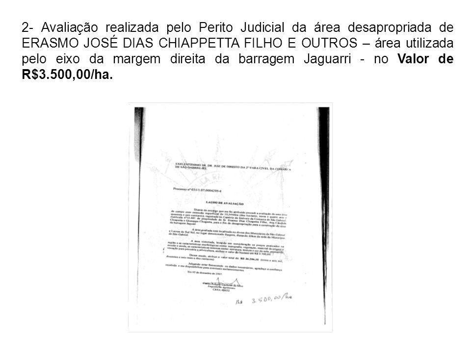 2- Avaliação realizada pelo Perito Judicial da área desapropriada de ERASMO JOSÉ DIAS CHIAPPETTA FILHO E OUTROS – área utilizada pelo eixo da margem direita da barragem Jaguarri - no Valor de R$3.500,00/ha.