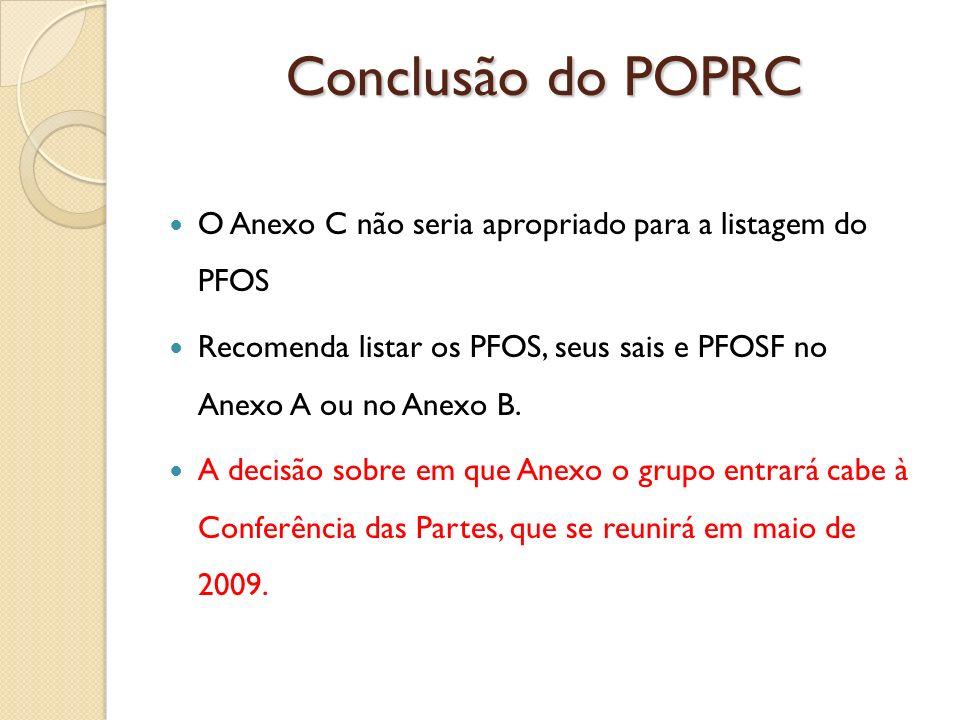 Conclusão do POPRC O Anexo C não seria apropriado para a listagem do PFOS. Recomenda listar os PFOS, seus sais e PFOSF no Anexo A ou no Anexo B.