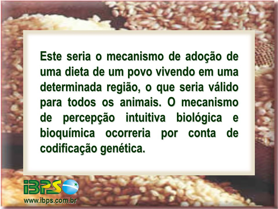 Este seria o mecanismo de adoção de uma dieta de um povo vivendo em uma determinada região, o que seria válido para todos os animais. O mecanismo de percepção intuitiva biológica e bioquímica ocorreria por conta de codificação genética.