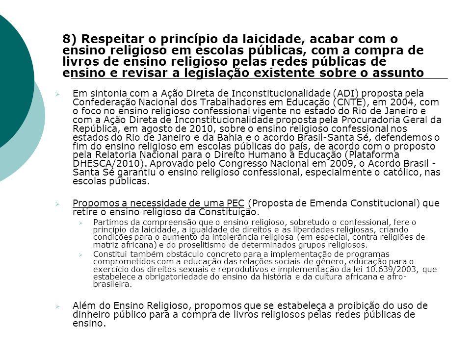 8) Respeitar o princípio da laicidade, acabar com o ensino religioso em escolas públicas, com a compra de livros de ensino religioso pelas redes públicas de ensino e revisar a legislação existente sobre o assunto