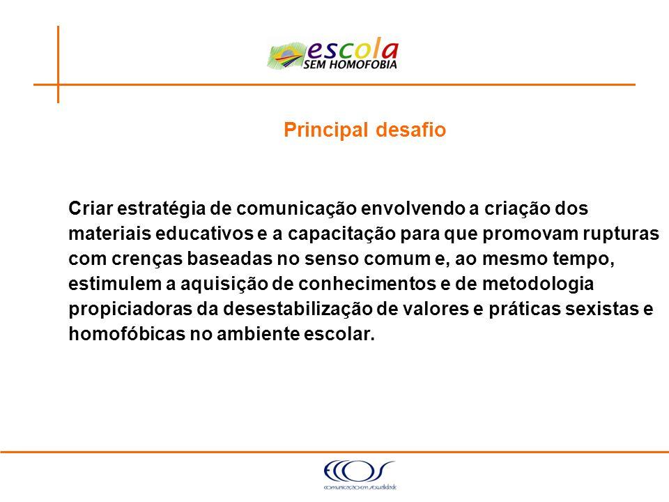 Principal desafio Criar estratégia de comunicação envolvendo a criação dos. materiais educativos e a capacitação para que promovam rupturas.