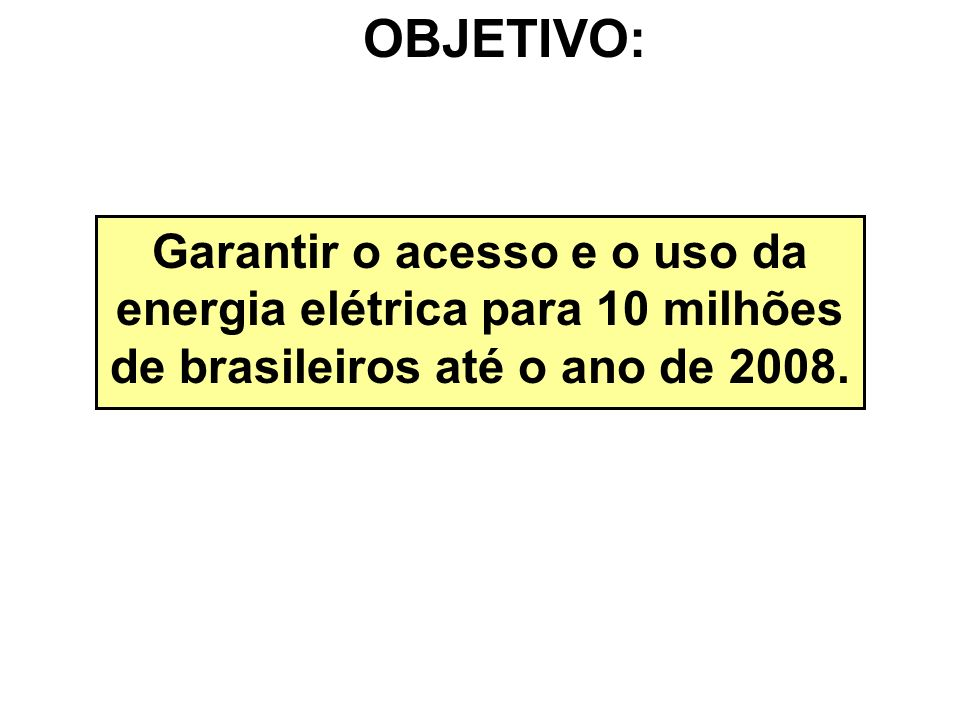 OBJETIVO: Garantir o acesso e o uso da energia elétrica para 10 milhões de brasileiros até o ano de 2008.