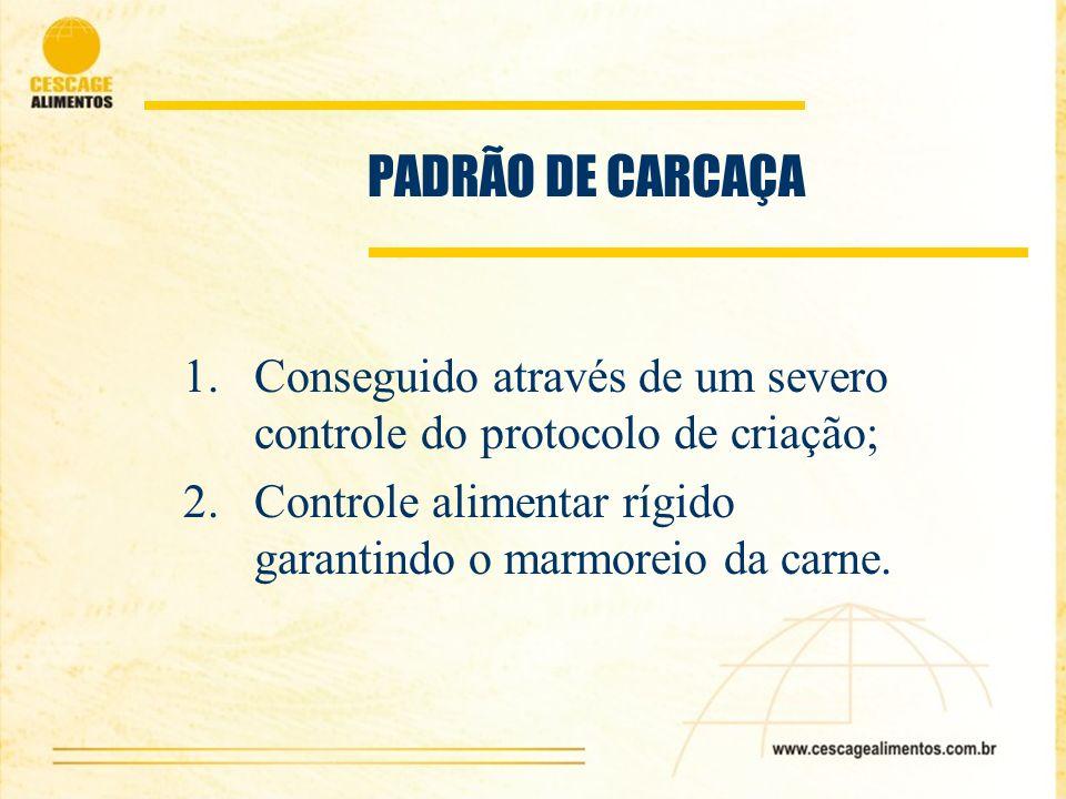 PADRÃO DE CARCAÇA Conseguido através de um severo controle do protocolo de criação; Controle alimentar rígido garantindo o marmoreio da carne.
