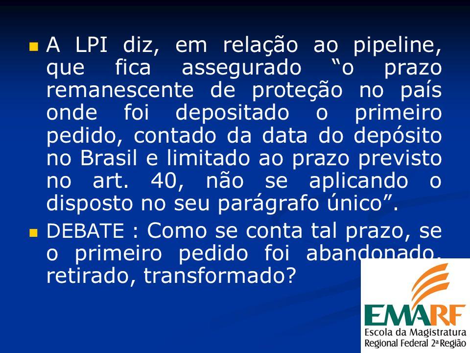 A LPI diz, em relação ao pipeline, que fica assegurado o prazo remanescente de proteção no país onde foi depositado o primeiro pedido, contado da data do depósito no Brasil e limitado ao prazo previsto no art. 40, não se aplicando o disposto no seu parágrafo único .