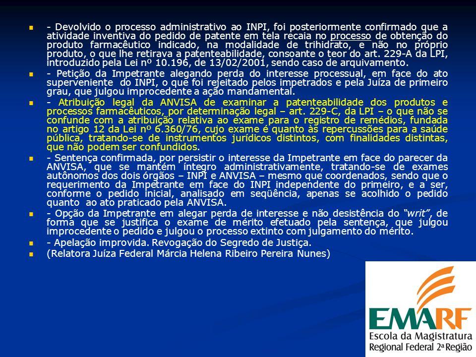 - Devolvido o processo administrativo ao INPI, foi posteriormente confirmado que a atividade inventiva do pedido de patente em tela recaia no processo de obtenção do produto farmacêutico indicado, na modalidade de trihidrato, e não no próprio produto, o que lhe retirava a patenteabilidade, consoante o teor do art. 229-A da LPI, introduzido pela Lei nº 10.196, de 13/02/2001, sendo caso de arquivamento.