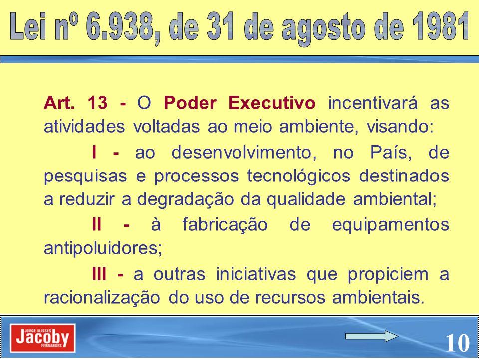 Lei nº 6.938, de 31 de agosto de 1981 Art. 13 - O Poder Executivo incentivará as atividades voltadas ao meio ambiente, visando: