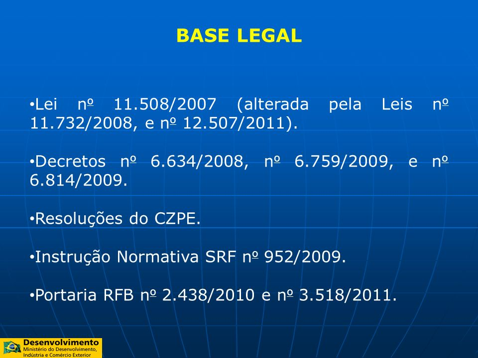 BASE LEGAL Lei no 11.508/2007 (alterada pela Leis no 11.732/2008, e no 12.507/2011). Decretos no 6.634/2008, no 6.759/2009, e no 6.814/2009.