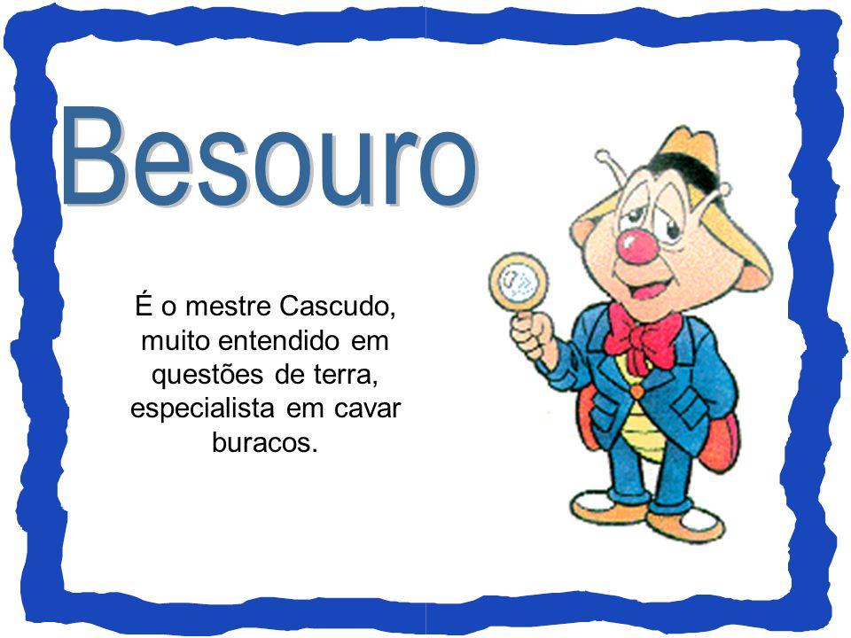 Besouro É o mestre Cascudo, muito entendido em questões de terra, especialista em cavar buracos.
