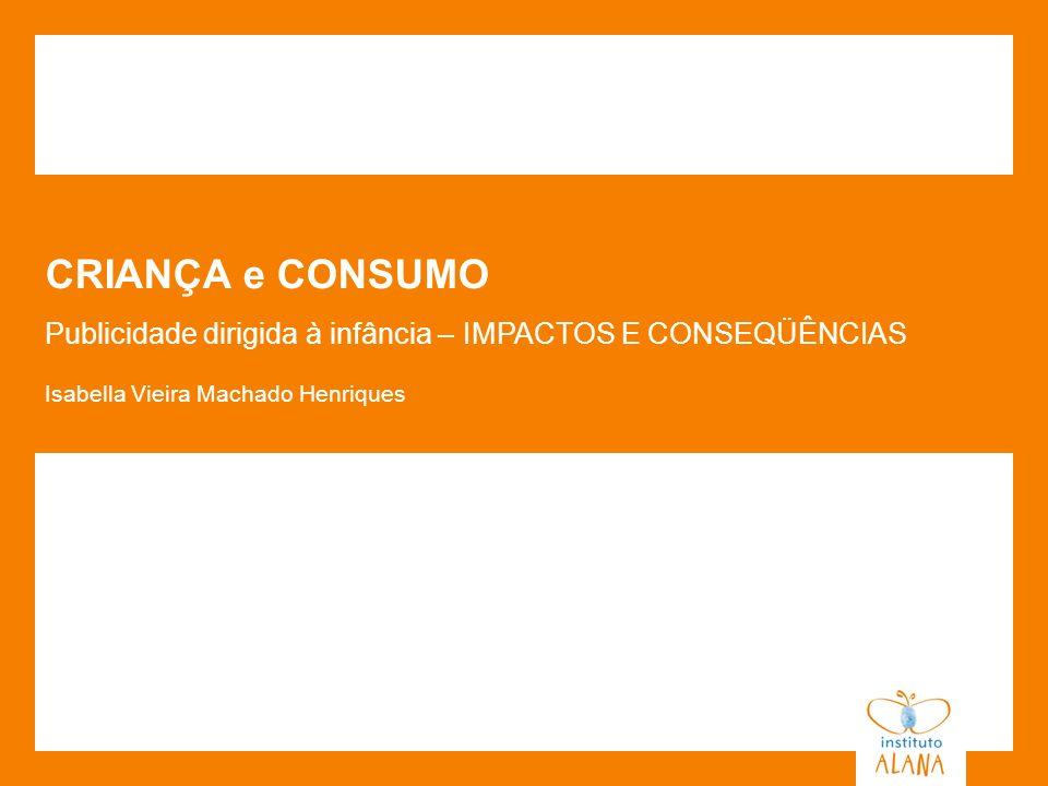 CRIANÇA e CONSUMO Publicidade dirigida à infância – IMPACTOS E CONSEQÜÊNCIAS.