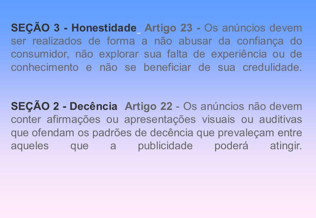 SEÇÃO 3 - Honestidade Artigo 23 - Os anúncios devem ser realizados de forma a não abusar da confiança do consumidor, não explorar sua falta de experiência ou de conhecimento e não se beneficiar de sua credulidade.