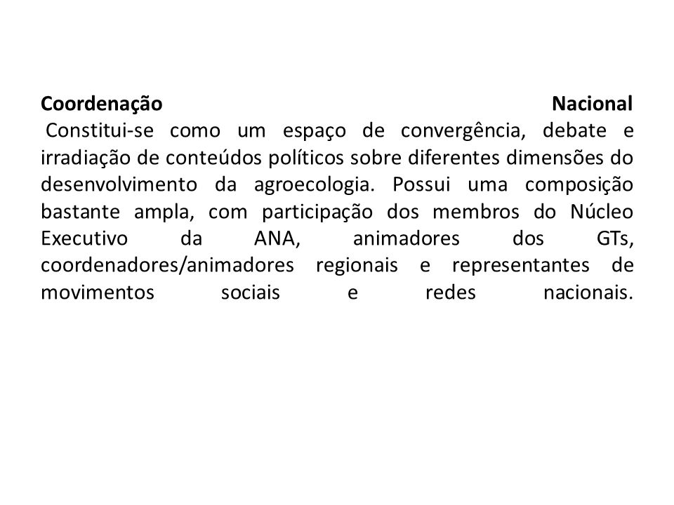 Coordenação Nacional Constitui-se como um espaço de convergência, debate e irradiação de conteúdos políticos sobre diferentes dimensões do desenvolvimento da agroecologia.