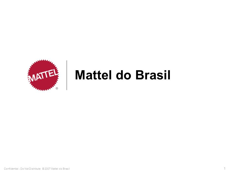 Mattel do Brasil Confidential - Do Not Distribute © 2007 Mattel do Brasil