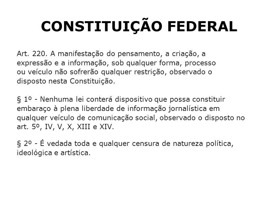 CONSTITUIÇÃO FEDERAL Art. 220. A manifestação do pensamento, a criação, a. expressão e a informação, sob qualquer forma, processo.