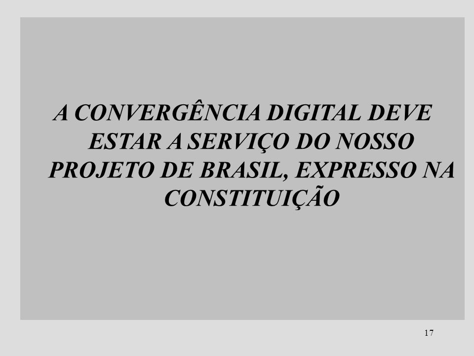 A CONVERGÊNCIA DIGITAL DEVE ESTAR A SERVIÇO DO NOSSO PROJETO DE BRASIL, EXPRESSO NA CONSTITUIÇÃO