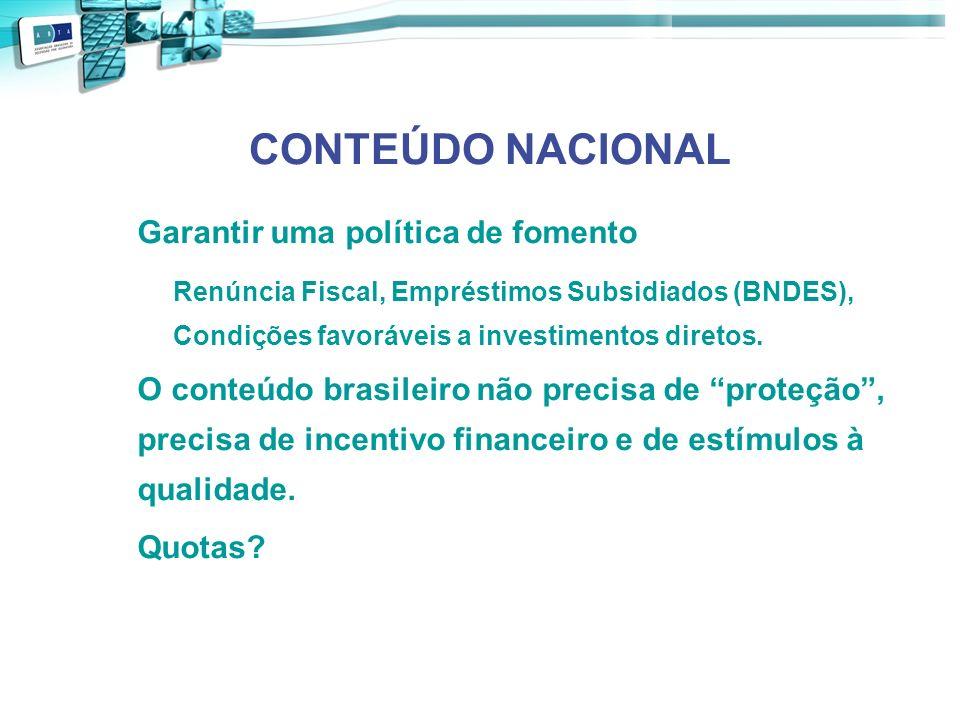 CONTEÚDO NACIONAL Garantir uma política de fomento. Renúncia Fiscal, Empréstimos Subsidiados (BNDES), Condições favoráveis a investimentos diretos.