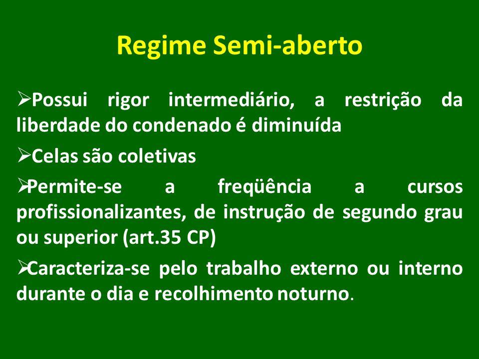 Regime Semi-aberto Possui rigor intermediário, a restrição da liberdade do condenado é diminuída. Celas são coletivas.
