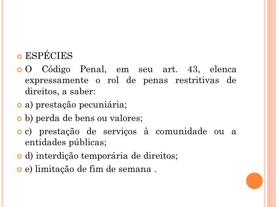ESPÉCIES O Código Penal, em seu art. 43, elenca expressamente o rol de penas restritivas de direitos, a saber: