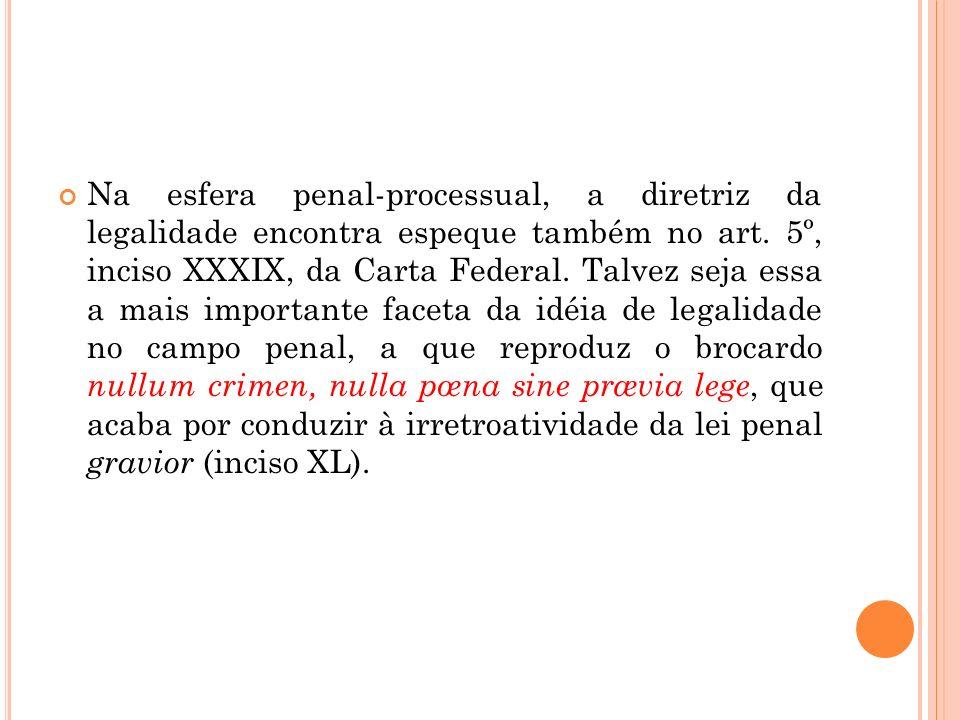 Na esfera penal-processual, a diretriz da legalidade encontra espeque também no art.