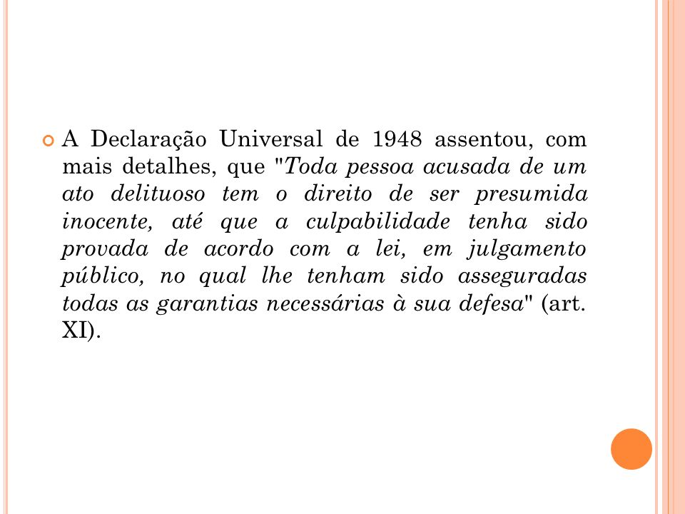 A Declaração Universal de 1948 assentou, com mais detalhes, que Toda pessoa acusada de um ato delituoso tem o direito de ser presumida inocente, até que a culpabilidade tenha sido provada de acordo com a lei, em julgamento público, no qual lhe tenham sido asseguradas todas as garantias necessárias à sua defesa (art.