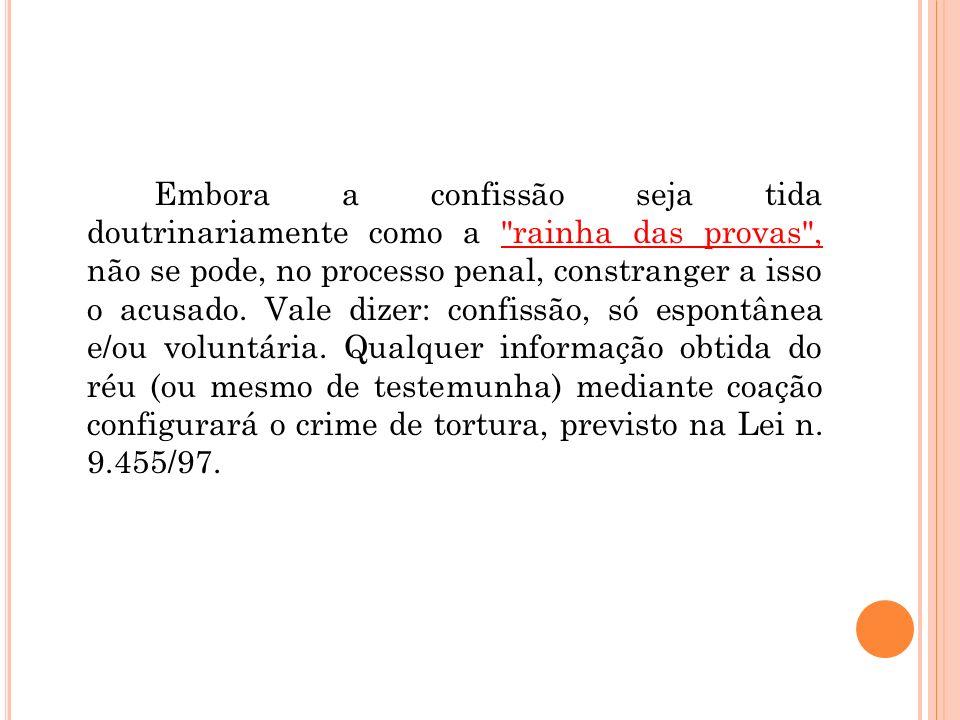 Embora a confissão seja tida doutrinariamente como a rainha das provas , não se pode, no processo penal, constranger a isso o acusado.
