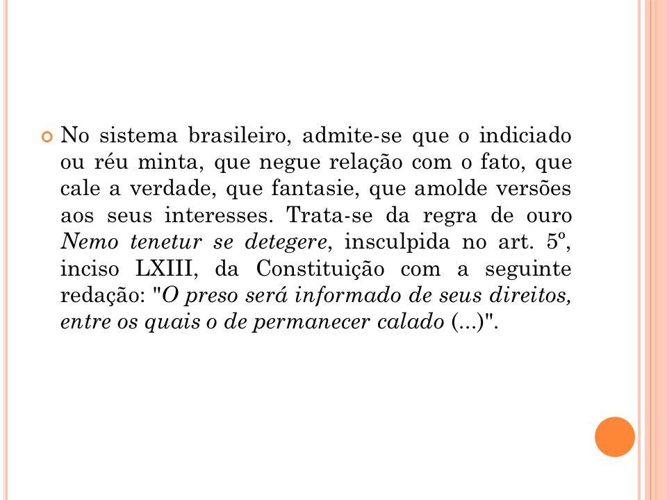 No sistema brasileiro, admite-se que o indiciado ou réu minta, que negue relação com o fato, que cale a verdade, que fantasie, que amolde versões aos seus interesses.