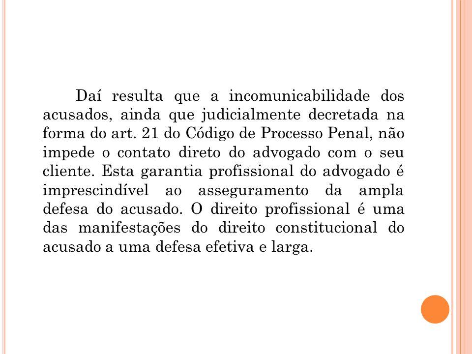 Daí resulta que a incomunicabilidade dos acusados, ainda que judicialmente decretada na forma do art.