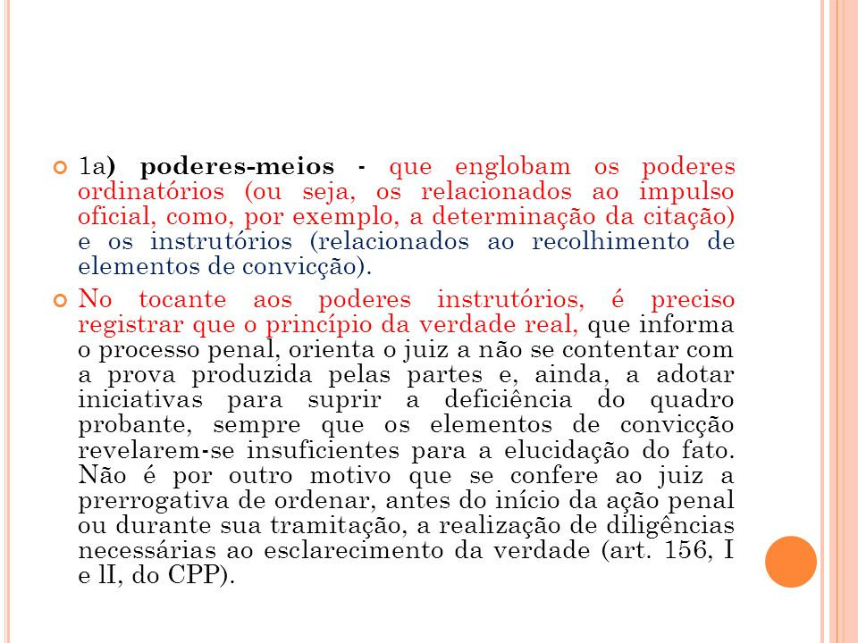 1a) poderes-meios - que englobam os poderes ordinatórios (ou seja, os relacionados ao impulso oficial, como, por exemplo, a determinação da citação) e os instrutórios (relacionados ao recolhimento de elementos de convicção).