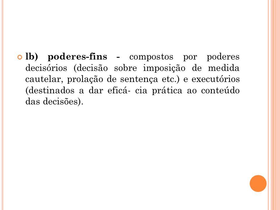lb) poderes-fins - compostos por poderes decisórios (decisão sobre imposição de medida cautelar, prolação de sentença etc.) e executórios (destinados a dar eficá- cia prática ao conteúdo das decisões).