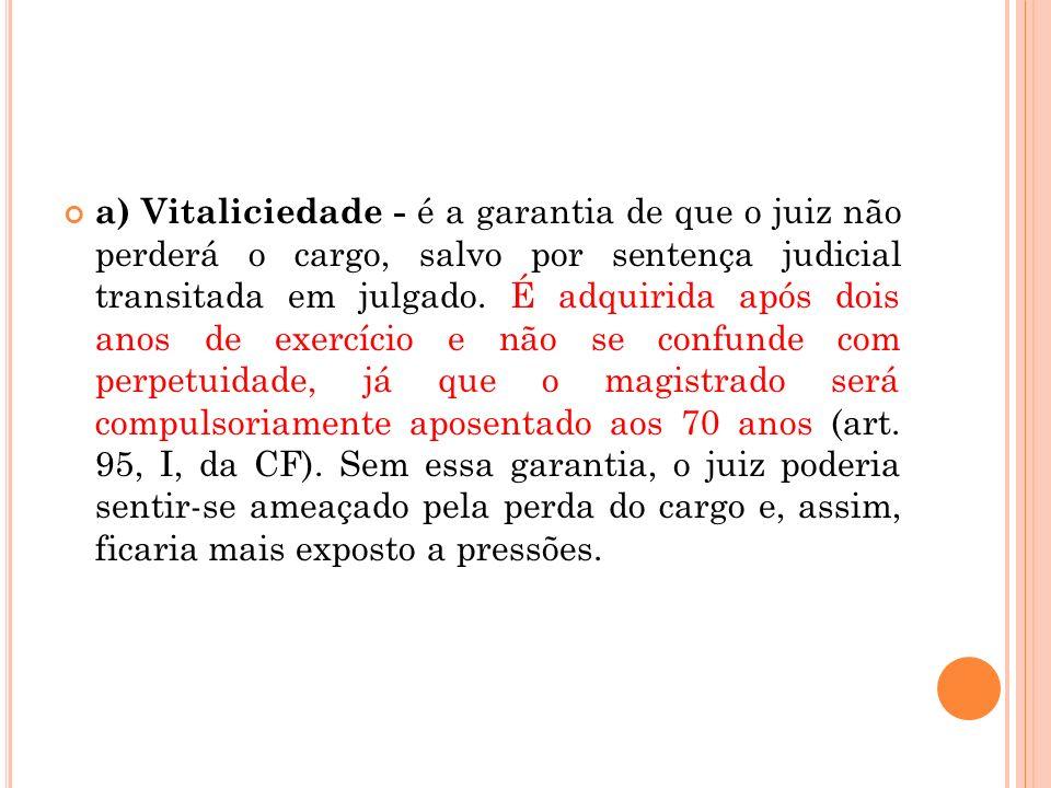 a) Vitaliciedade - é a garantia de que o juiz não perderá o cargo, salvo por sentença judicial transitada em julgado.