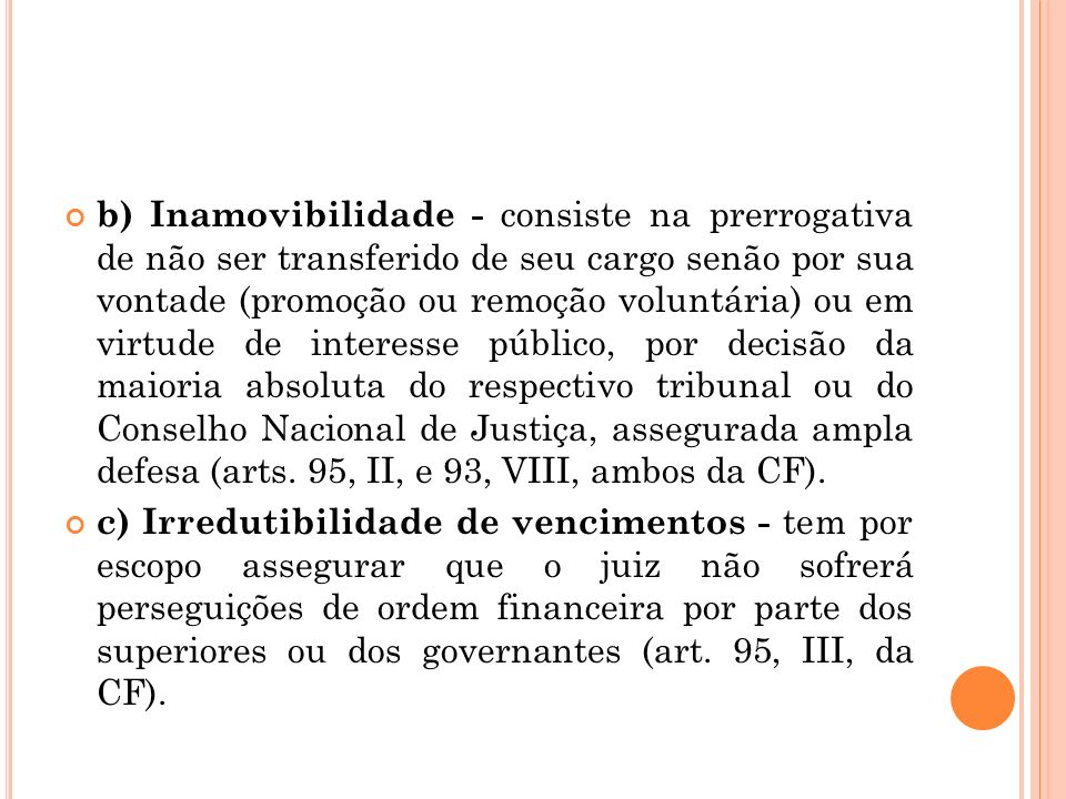 b) Inamovibilidade - consiste na prerrogativa de não ser transferido de seu cargo senão por sua vontade (promoção ou remoção voluntária) ou em virtude de interesse público, por decisão da maioria absoluta do respectivo tribunal ou do Conselho Nacional de Justiça, assegurada ampla defesa (arts. 95, II, e 93, VIII, ambos da CF).