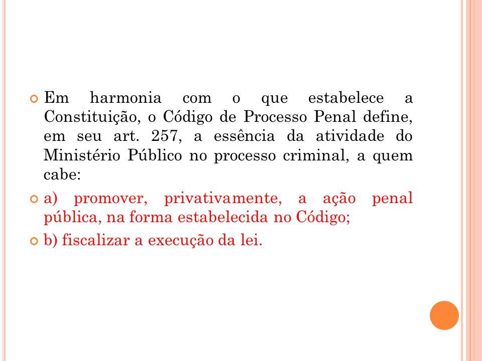 Em harmonia com o que estabelece a Constituição, o Código de Processo Penal define, em seu art. 257, a essência da atividade do Ministério Público no processo criminal, a quem cabe: