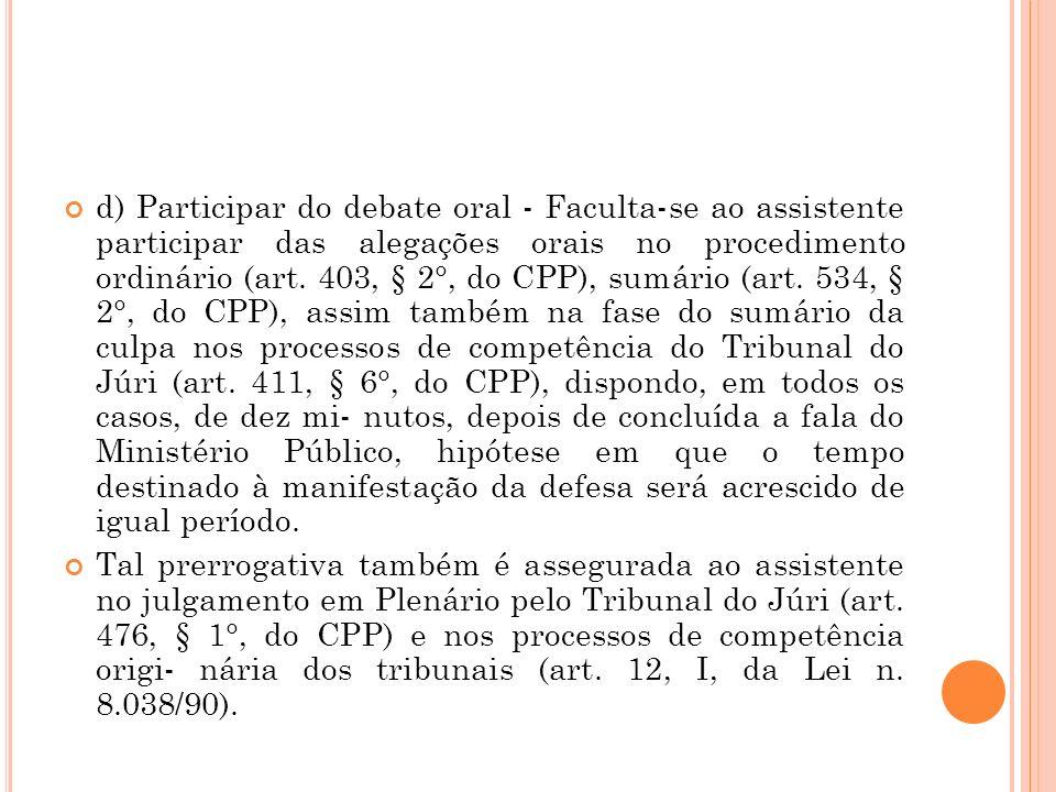 d) Participar do debate oral - Faculta-se ao assistente participar das alegações orais no procedimento ordinário (art. 403, § 2°, do CPP), sumário (art. 534, § 2°, do CPP), assim também na fase do sumário da culpa nos processos de competência do Tribunal do Júri (art. 411, § 6°, do CPP), dispondo, em todos os casos, de dez mi- nutos, depois de concluída a fala do Ministério Público, hipótese em que o tempo destinado à manifestação da defesa será acrescido de igual período.