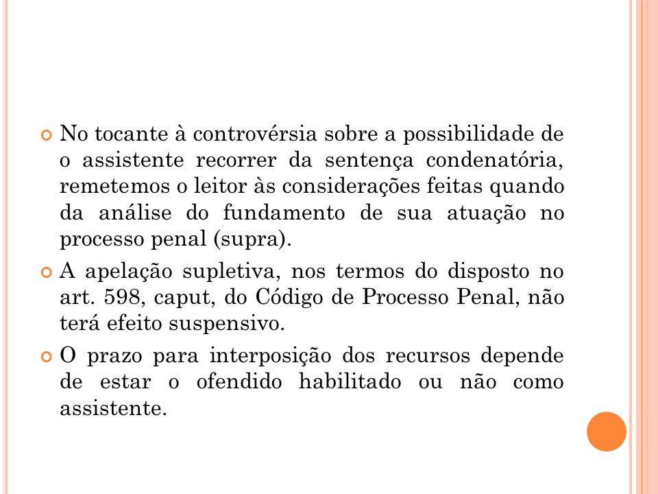 No tocante à controvérsia sobre a possibilidade de o assistente recorrer da sentença condenatória, remetemos o leitor às considerações feitas quando da análise do fundamento de sua atuação no processo penal (supra).