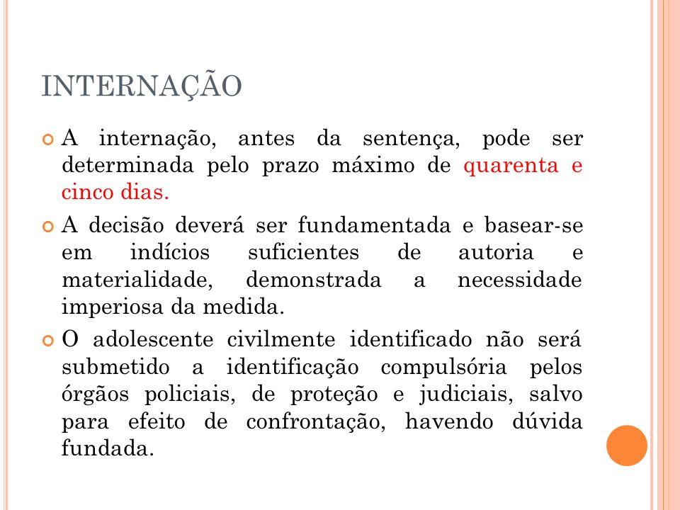 INTERNAÇÃOA internação, antes da sentença, pode ser determinada pelo prazo máximo de quarenta e cinco dias.