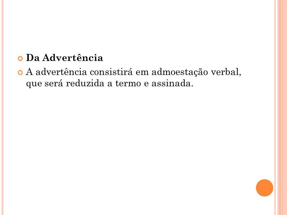 Da Advertência A advertência consistirá em admoestação verbal, que será reduzida a termo e assinada.